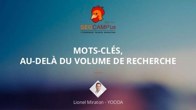 1#seocamp MOTS-CLÉS, AU-DELÀ DU VOLUME DE RECHERCHE Lionel Miraton - YOODA
