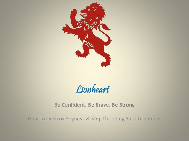 Lionheart Be Confident, Be Brave, Be Strong How To Destroy Shyness & Stop Doubting Your Greatness