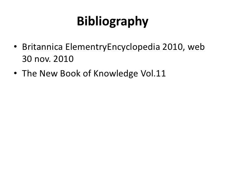 Bibliography<br />Britannica ElementryEncyclopedia 2010, web 30 nov. 2010<br />The New Book of Knowledge Vol.11<br />