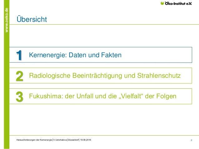 2 www.oeko.de Herausforderungen der Kernenergie│V.Ustohalova│Düsseldorf│19.09.2016 Übersicht 1 Kernenergie: Daten und Fakt...