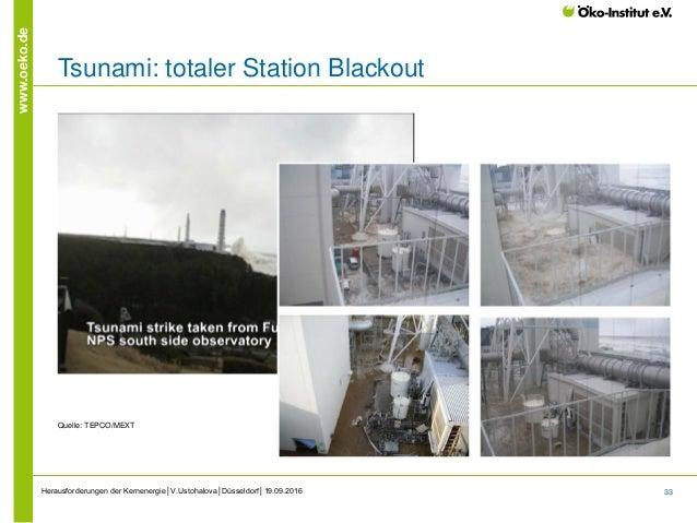 33 www.oeko.de Tsunami: totaler Station Blackout Quelle: TEPCO/MEXT Herausforderungen der Kernenergie│V.Ustohalova│Düsseld...