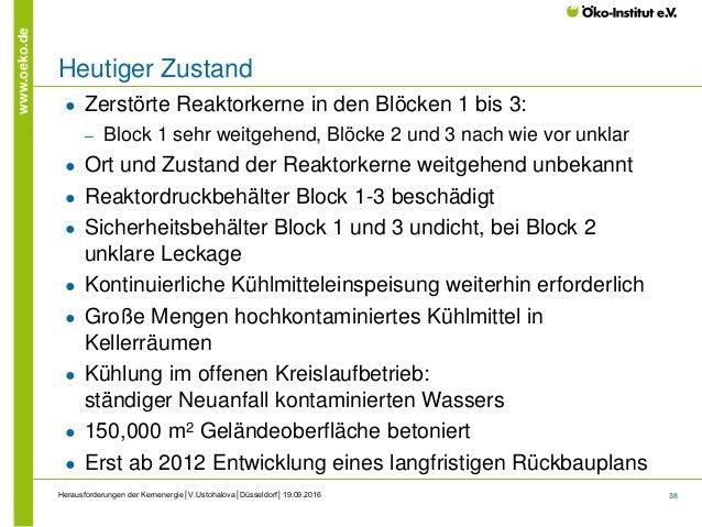 38 www.oeko.de Herausforderungen der Kernenergie│V.Ustohalova│Düsseldorf│19.09.2016 Heutiger Zustand ● Zerstörte Reaktorke...