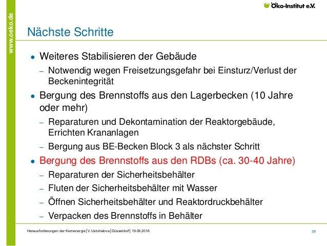 39 www.oeko.de Herausforderungen der Kernenergie│V.Ustohalova│Düsseldorf│19.09.2016 Nächste Schritte ● Weiteres Stabilisie...