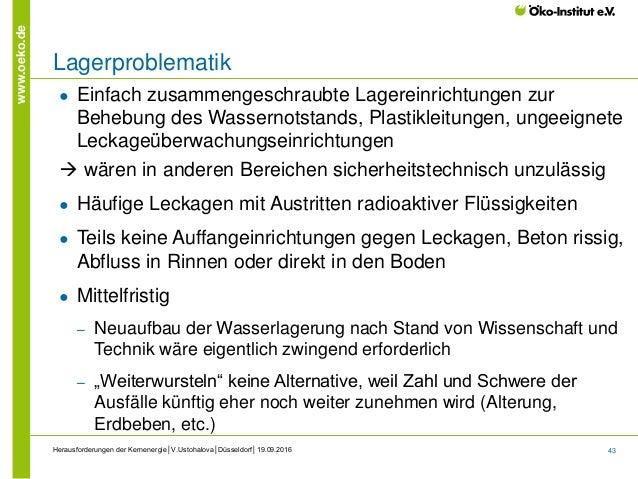43 www.oeko.de Herausforderungen der Kernenergie│V.Ustohalova│Düsseldorf│19.09.2016 Lagerproblematik ● Einfach zusammenges...