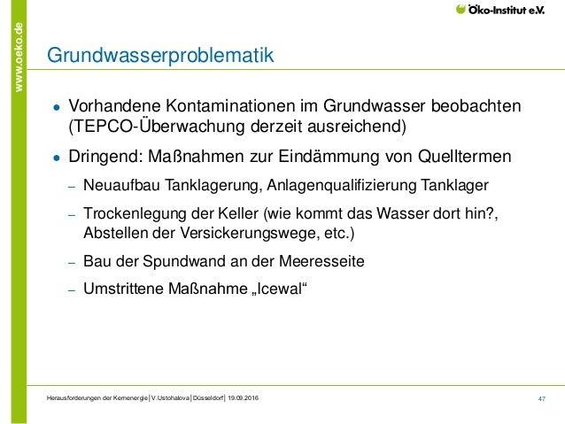 47 www.oeko.de Herausforderungen der Kernenergie│V.Ustohalova│Düsseldorf│19.09.2016 Grundwasserproblematik ● Vorhandene Ko...