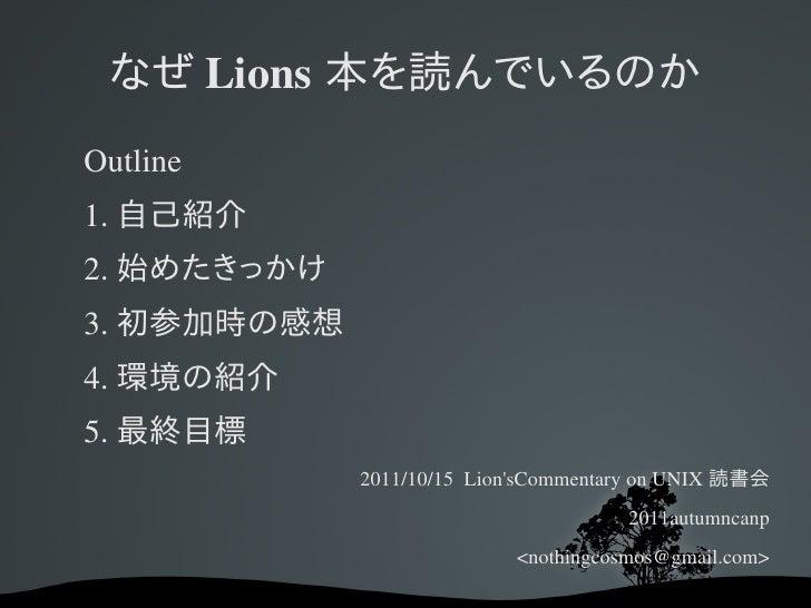 なぜ Lions 本を読んでいるのかOutline1. 自己紹介2. 始めたきっかけ3. 初参加時の感想4. 環境の紹介5. 最終目標             2011/10/15LionsCommentaryonUNIX 読書会   ...