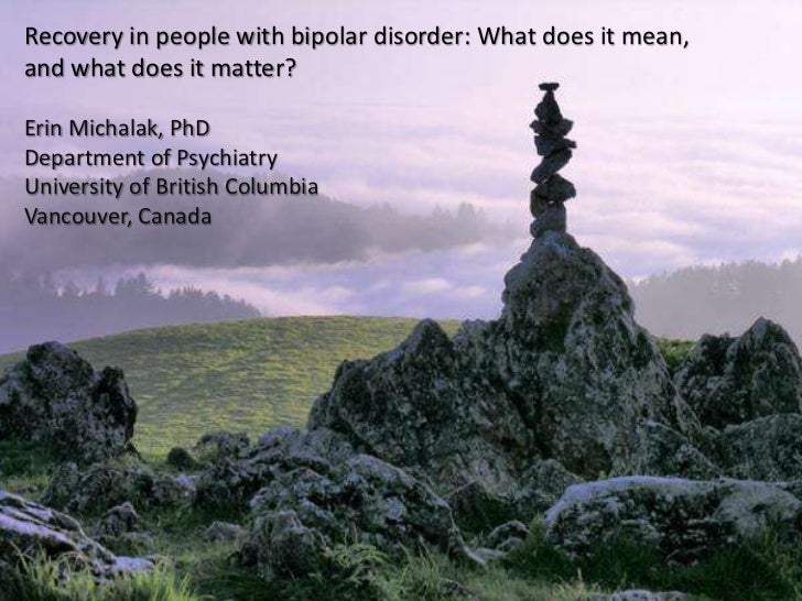 Recovery in people with bipolar disorder: What does it mean,and what does it matter?Erin Michalak, PhDDepartment of Psychi...