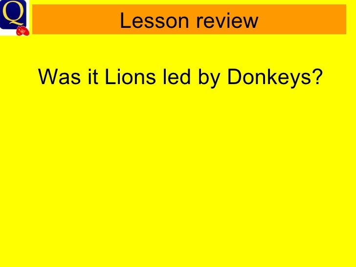 were british soldiers lions led donkeys Some people hold the view that the british soldiers of the first world war were 'lions lead by donkeys' the accusations are that the generals controlled the army with poor leadership with no remorse to the high numbers of deaths and casualties.