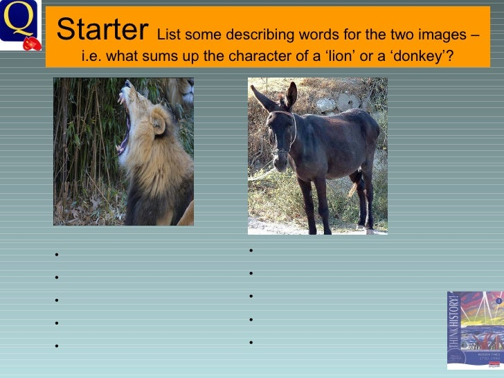 Starter  List some describing words for the two images – i.e. what sums up the character of a 'lion' or a 'donkey'?