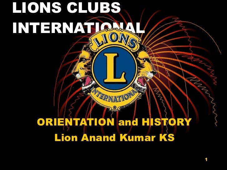 LIONS CLUBS INTERNATIONAL ORIENTATION and HISTORY Lion Anand Kumar KS