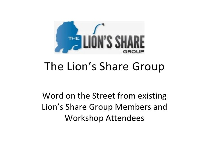 The Lion's Share Group Word on the Street from existing Lion's Share Group Members and Workshop Attendees