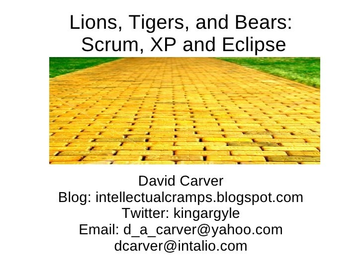 Lions, Tigers, and Bears:  Scrum, XP and Eclipse <ul>David Carver Blog: intellectualcramps.blogspot.com Twitter: kingargyl...