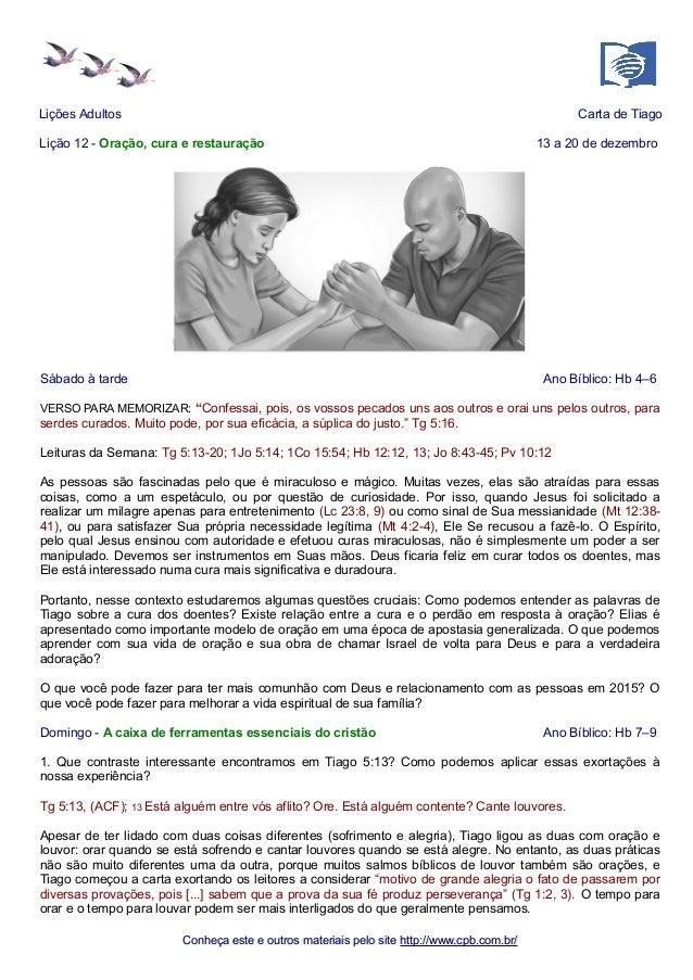 Lições Adultos Carta de Tiago  Lição 12 - Oração, cura e restauração 13 a 20 de dezembro  Sábado à tarde Ano Bíblico: Hb 4...