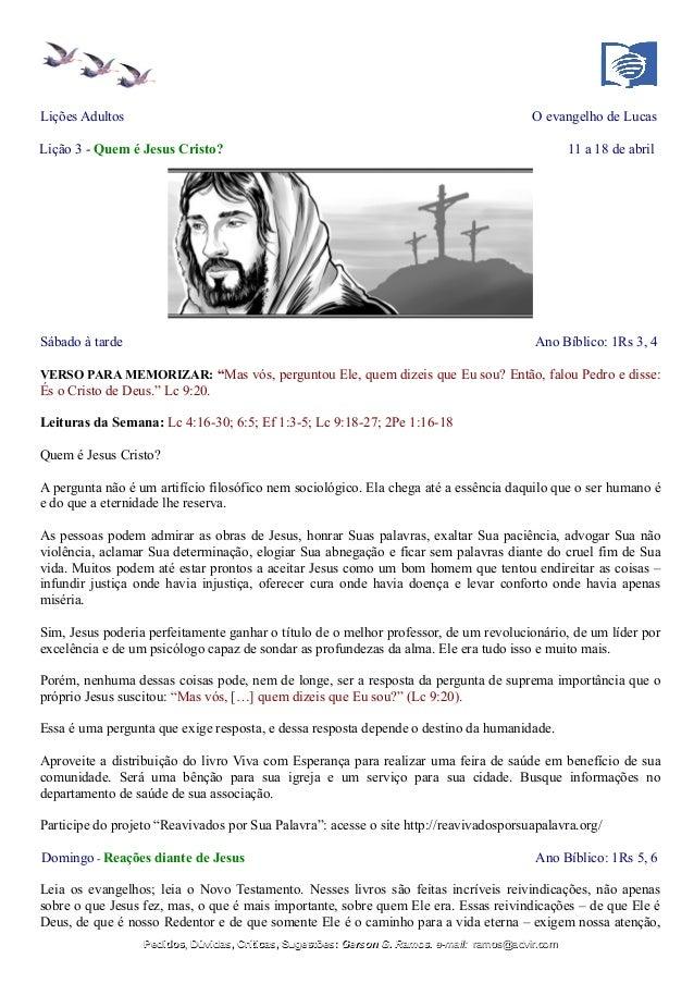 Lições Adultos O evangelho de Lucas Lição 3 - Quem é Jesus Cristo? 11 a 18 de abril Sábado à tarde Ano Bíblico: 1Rs 3, 4 V...