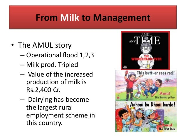 From Milk to Management • The AMUL story – Operational flood 1,2,3 – Milk prod. Tripled – Value of the increased productio...