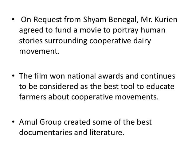 • On Request from Shyam Benegal, Mr. Kurien agreed to fund a movie to portray human stories surrounding cooperative dairy ...