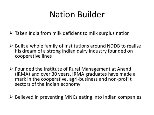 Nation Builder  Taken India from milk deficient to milk surplus nation  Built a whole family of institutions around NDDB...