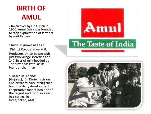 BIRTH OF AMUL • Taken over by Dr Kurien in 1950, Amul Dairy was founded to stop exploitation of farmers by middlemen • Ini...