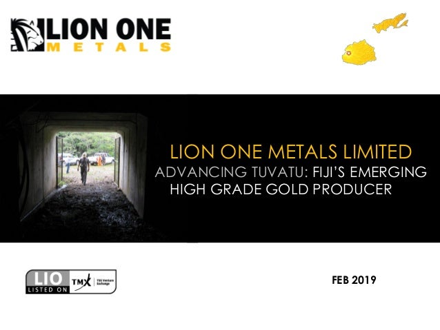 LION ONE METALS LIMITED ADVANCING TUVATU: FIJI'S EMERGING HIGH GRADE GOLD PRODUCER FEB 2019