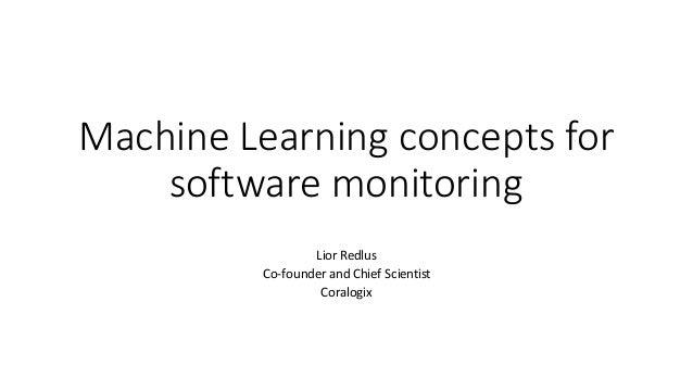 Machine Learning conceptsfor softwaremonitoring Lior Redlus Co-founderandChiefScientist Coralogix