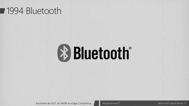 Microsoft experiences'17#experiences17Evolution de l'IoT, du M2M au Edge Computing 1994 Bluetooth