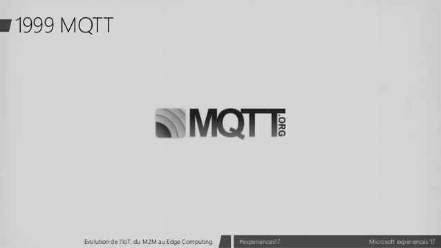 Microsoft experiences'17#experiences17Evolution de l'IoT, du M2M au Edge Computing 1999 MQTT
