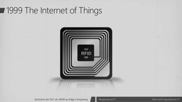 Microsoft experiences'17#experiences17Evolution de l'IoT, du M2M au Edge Computing 1999 The Internet of Things
