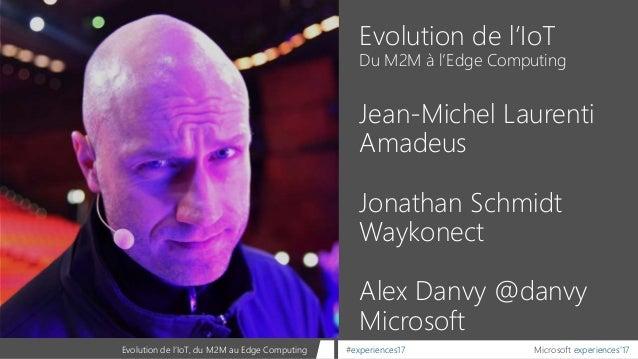 Microsoft experiences'17#experiences17Evolution de l'IoT, du M2M au Edge Computing Evolution de l'IoT Du M2M à l'Edge Comp...