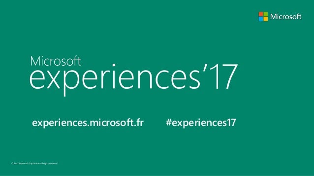 © 2017 Microsoft Corporation. All rights reserved. experiences.microsoft.fr #experiences17