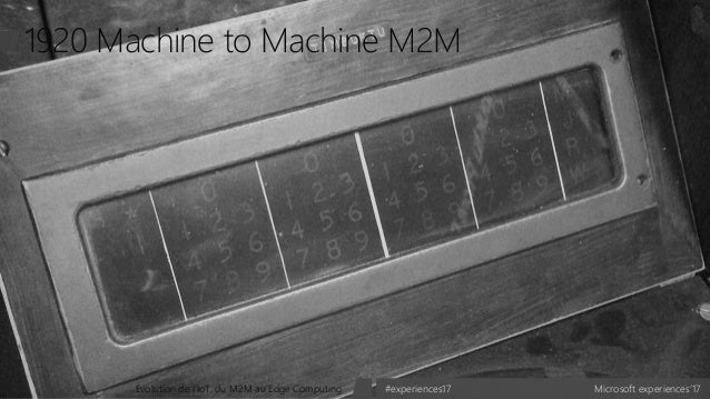Microsoft experiences'17#experiences17Evolution de l'IoT, du M2M au Edge Computing 1920 Machine to Machine M2M