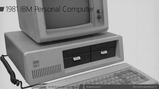 Microsoft experiences'17#experiences17Evolution de l'IoT, du M2M au Edge Computing 1981 IBM Personal Computer