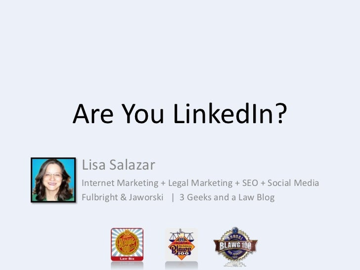 Are You LinkedIn?Lisa SalazarInternet Marketing + Legal Marketing + SEO + Social MediaFulbright & Jaworski | 3 Geeks and a...