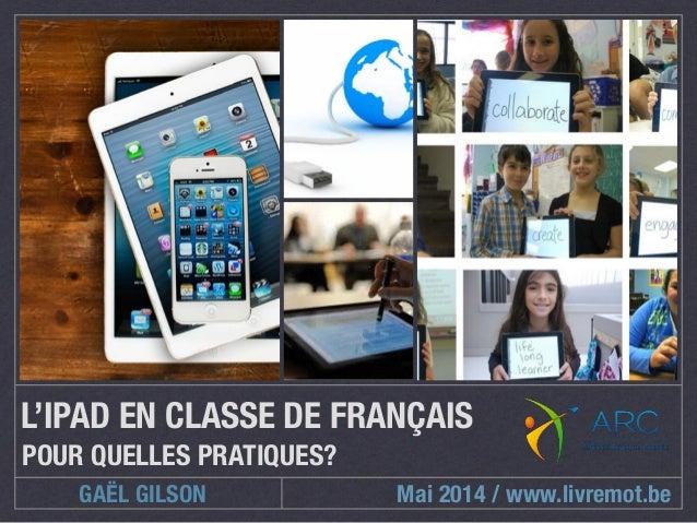 L'IPAD EN CLASSE DE FRANÇAIS  POUR QUELLES PRATIQUES?  GAËL GILSON  Mai 2014 / www.livremot.be