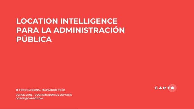 LOCATION INTELLIGENCE PARA LA ADMINISTRACIÓN PÚBLICA III FORO NACIONAL MAPEANDO PERÚ JORGE SANZ · COORDINADOR DE SOPORTE J...