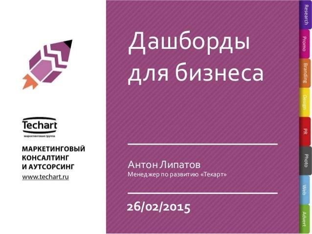 Дашборды для бизнеса 26/02/2015 Менеджер по развитию «Текарт» Антон Липатов