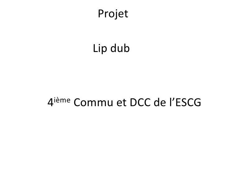 Projet<br />Lip dub<br />4ièmeCommu et DCC de l'ESCG<br />