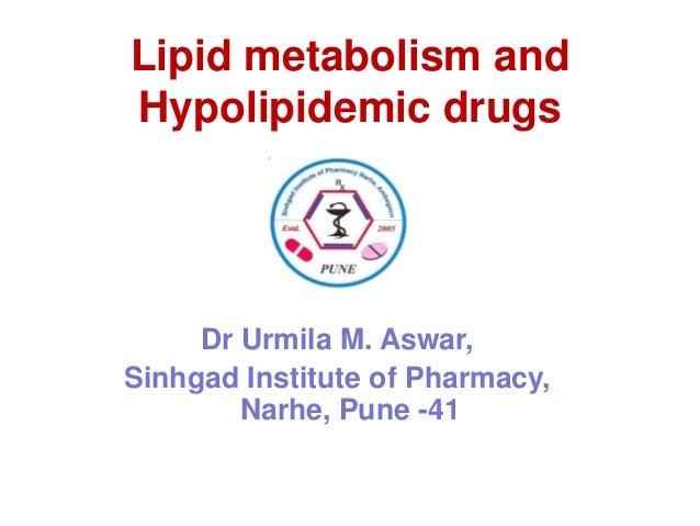 Lipid metabolism and Hypolipidemic drugs  Dr Urmila M. Aswar, Sinhgad Institute of Pharmacy, Narhe, Pune -41