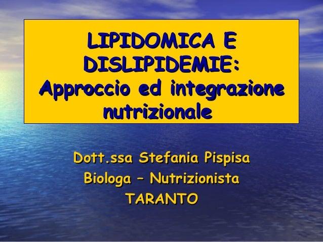 LIPIDOMICA E    DISLIPIDEMIE:Approccio ed integrazione      nutrizionale   Dott.ssa Stefania Pispisa    Biologa – Nutrizio...
