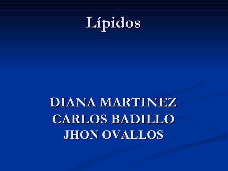 Lípidos DIANA MARTINEZ CARLOS BADILLO JHON OVALLOS