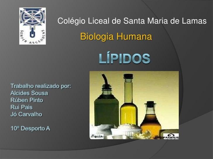 Colégio Liceal de Santa Maria de Lamas<br />Biologia Humana<br />Lípidos<br />Trabalho realizado por:<br />Alcides Sousa<b...