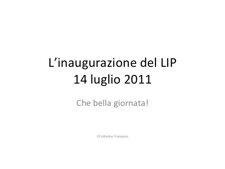 L'inaugurazione del LIP 14 luglio 2011 Che bella giornata! Il CoWorker Francesco