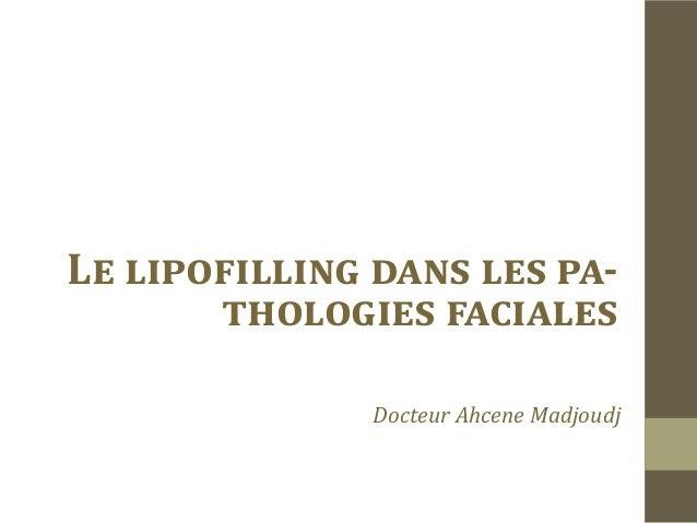 Le lipofilling dans les pa-       thologies faciales              Docteur Ahcene Madjoudj