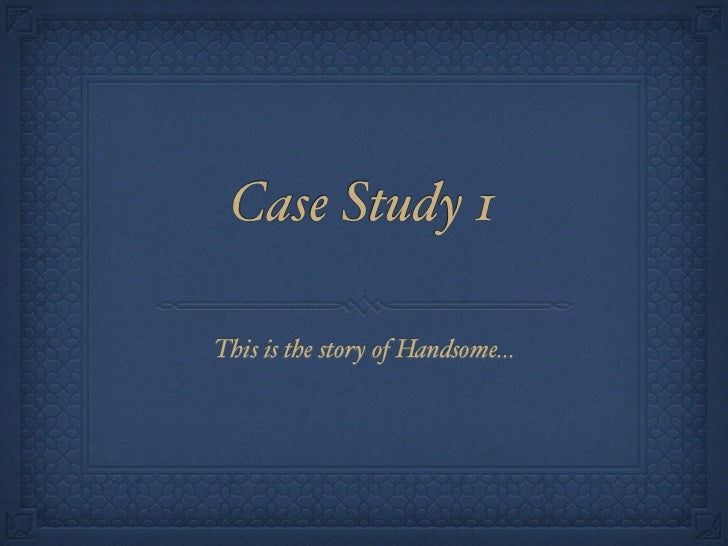 Case Study 1This is the story of Handsome...