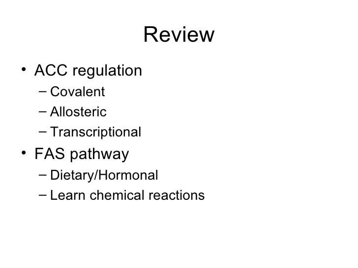 Review• ACC regulation  – Covalent  – Allosteric  – Transcriptional• FAS pathway  – Dietary/Hormonal  – Learn chemical rea...