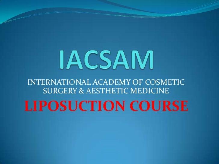 IACSAM<br />INTERNATIONAL ACADEMY OF COSMETIC SURGERY & AESTHETIC MEDICINE<br />LIPOSUCTION COURSE<br />