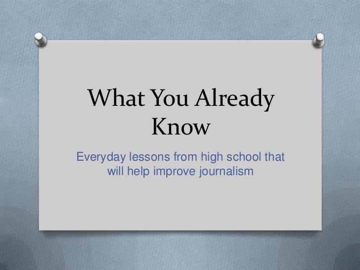 What You Already       KnowEveryday lessons from high school that     will help improve journalism