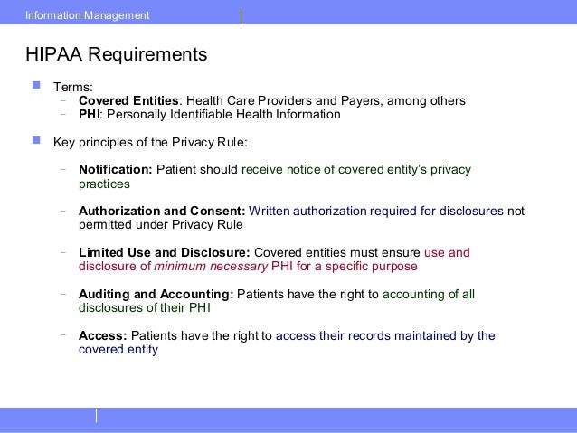 Information ManagementHIPAA Requirements Terms:– Covered Entities: Health Care Providers and Payers, among others– PHI: P...