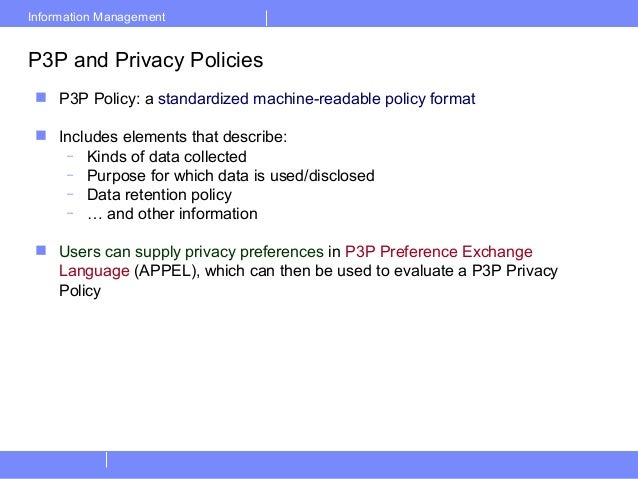 Information ManagementP3P and Privacy Policies P3P Policy: a standardized machine-readable policy format Includes elemen...