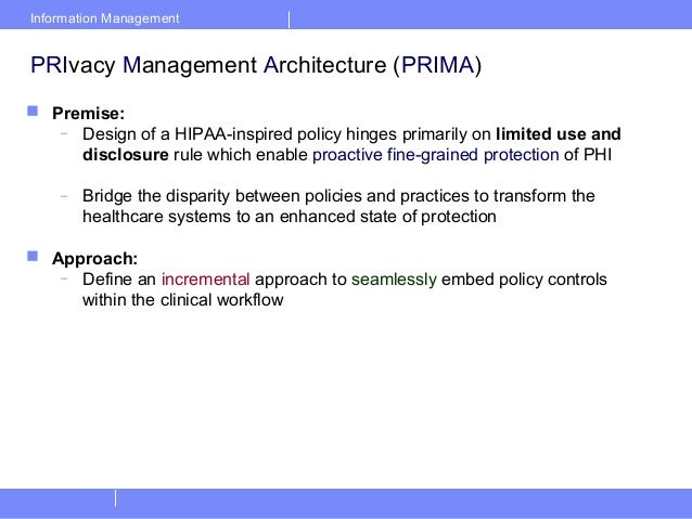 Information ManagementPRIvacy Management Architecture (PRIMA) Premise:– Design of a HIPAA-inspired policy hinges primaril...