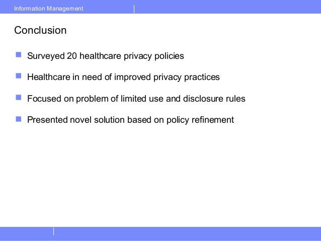 Information ManagementConclusion Surveyed 20 healthcare privacy policies Healthcare in need of improved privacy practice...